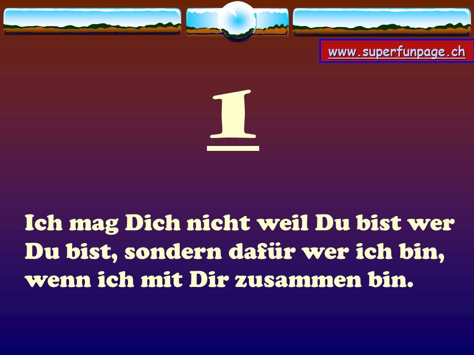 www.superfunpage.ch 1 Ich mag Dich nicht weil Du bist wer Du bist, sondern dafür wer ich bin, wenn ich mit Dir zusammen bin.