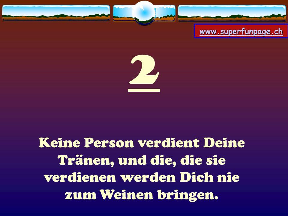 www.superfunpage.ch 2 Keine Person verdient Deine Tränen, und die, die sie verdienen werden Dich nie zum Weinen bringen.