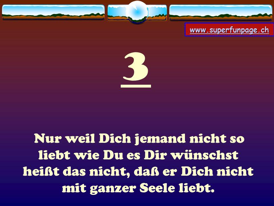 www.superfunpage.ch 3 Nur weil Dich jemand nicht so liebt wie Du es Dir wünschst heißt das nicht, daß er Dich nicht mit ganzer Seele liebt.