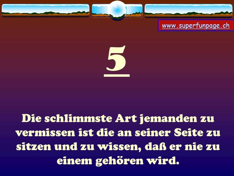 www.superfunpage.ch 5 Die schlimmste Art jemanden zu vermissen ist die an seiner Seite zu sitzen und zu wissen, daß er nie zu einem gehören wird.
