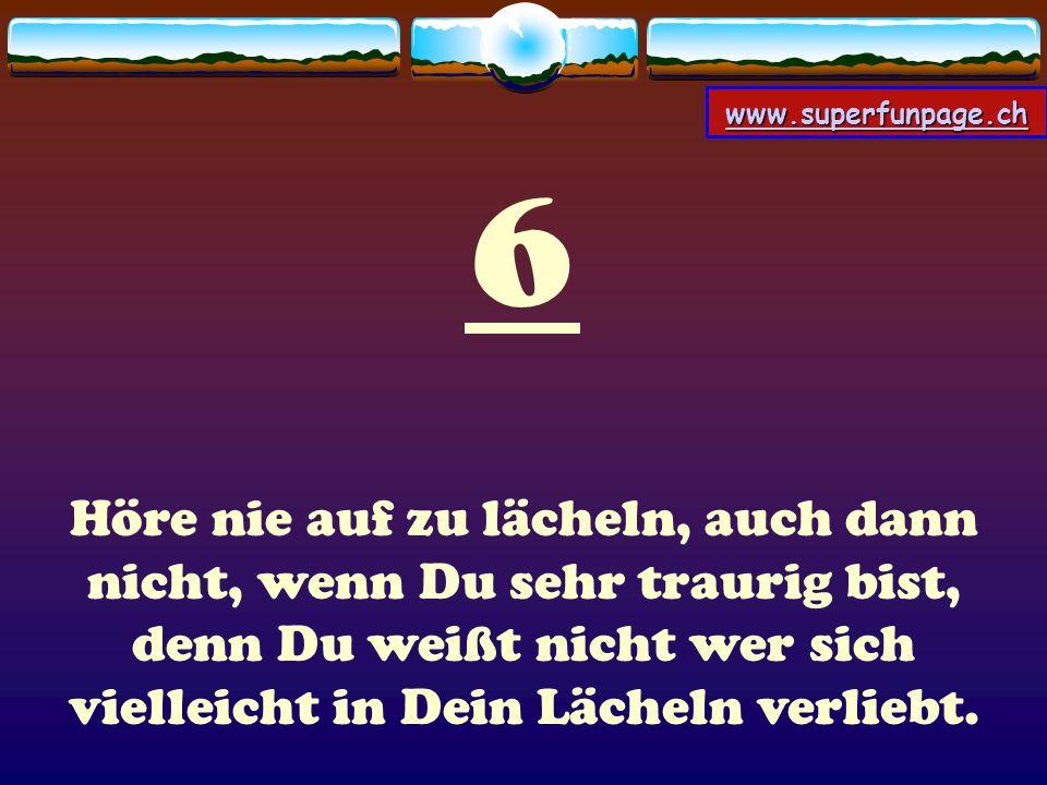 www.superfunpage.ch 6 Höre nie auf zu lächeln, auch dann nicht, wenn Du sehr traurig bist, denn Du weißt nicht wer sich vielleicht in Dein Lächeln ver