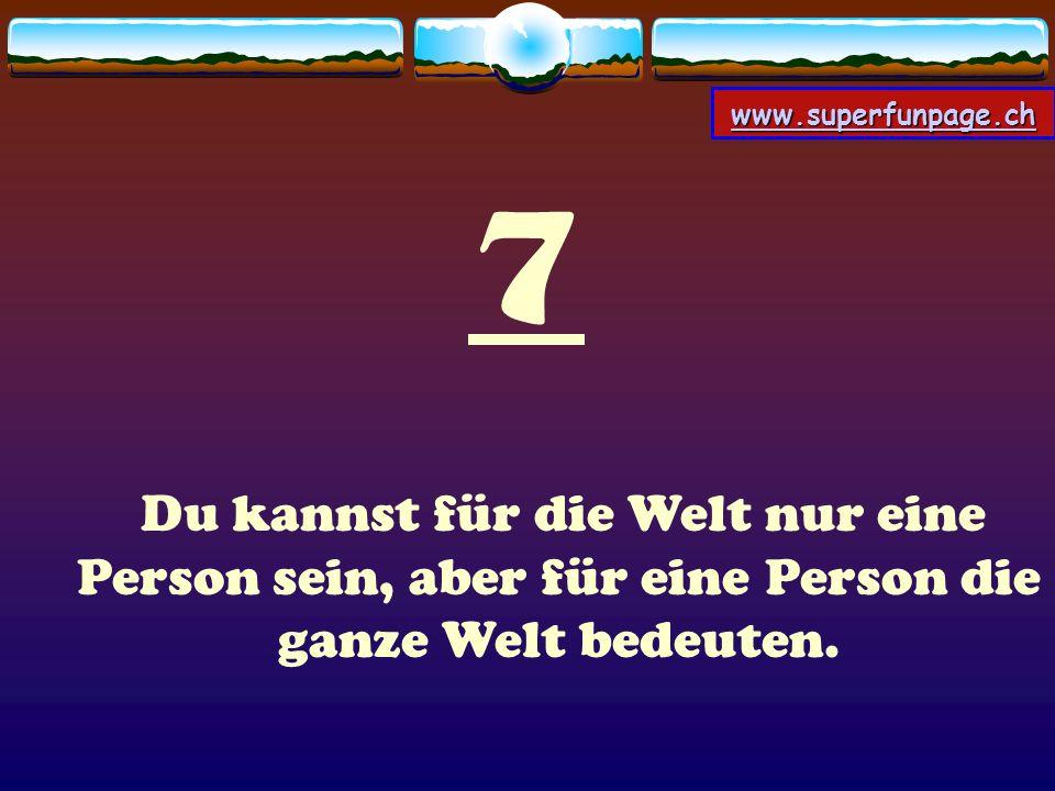 www.superfunpage.ch 7 Du kannst für die Welt nur eine Person sein, aber für eine Person die ganze Welt bedeuten.
