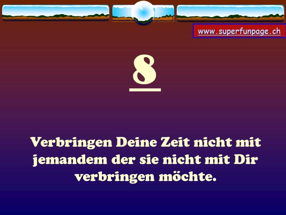www.superfunpage.ch 9 Vielleicht möchte Gott, daß Du im Laufe Deines Lebens viele falsche Menschen kennenlernst damit Du, wenn Du die richtigen triffst, sie auch zu schätzen weißt und dankbar für sie bist.