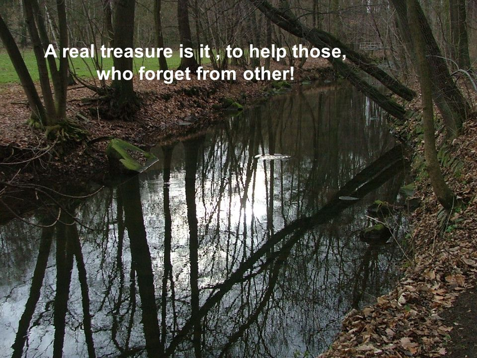 A real treasure is it, to help those, who forget from other!
