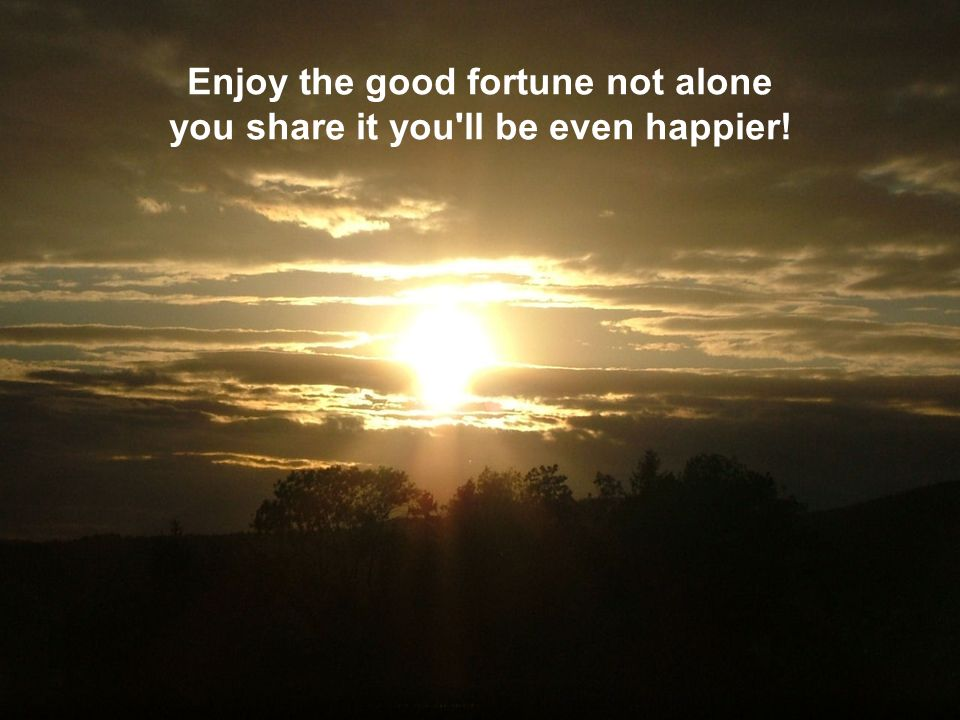 Enjoy the good fortune not alone you share it you'll be even happier!