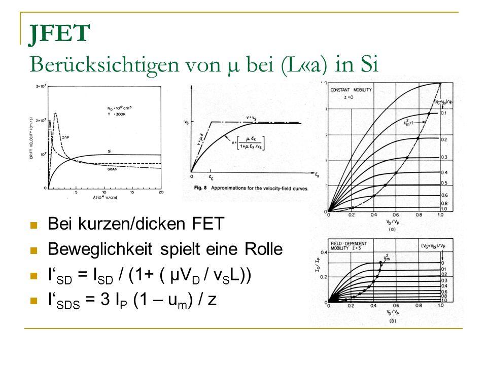 JFET Berücksichtigen von µ bei (L «a) in Si Bei kurzen/dicken FET Beweglichkeit spielt eine Rolle I SD = I SD / (1+ ( µV D / v S L)) I SDS = 3 I P (1