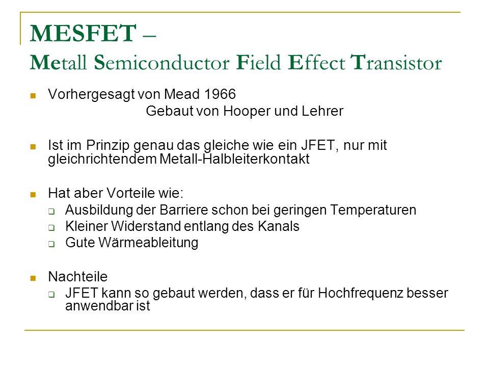 MESFET – Metall Semiconductor Field Effect Transistor Vorhergesagt von Mead 1966 Gebaut von Hooper und Lehrer Ist im Prinzip genau das gleiche wie ein