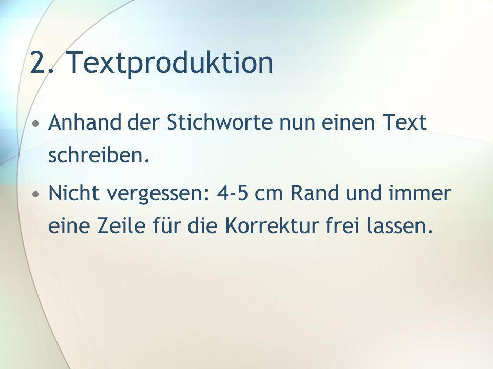 2. Textproduktion Anhand der Stichworte nun einen Text schreiben. Nicht vergessen: 4-5 cm Rand und immer eine Zeile für die Korrektur frei lassen.