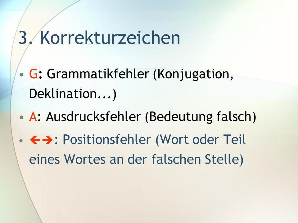 3. Korrekturzeichen G: Grammatikfehler (Konjugation, Deklination...) A: Ausdrucksfehler (Bedeutung falsch) : Positionsfehler (Wort oder Teil eines Wor