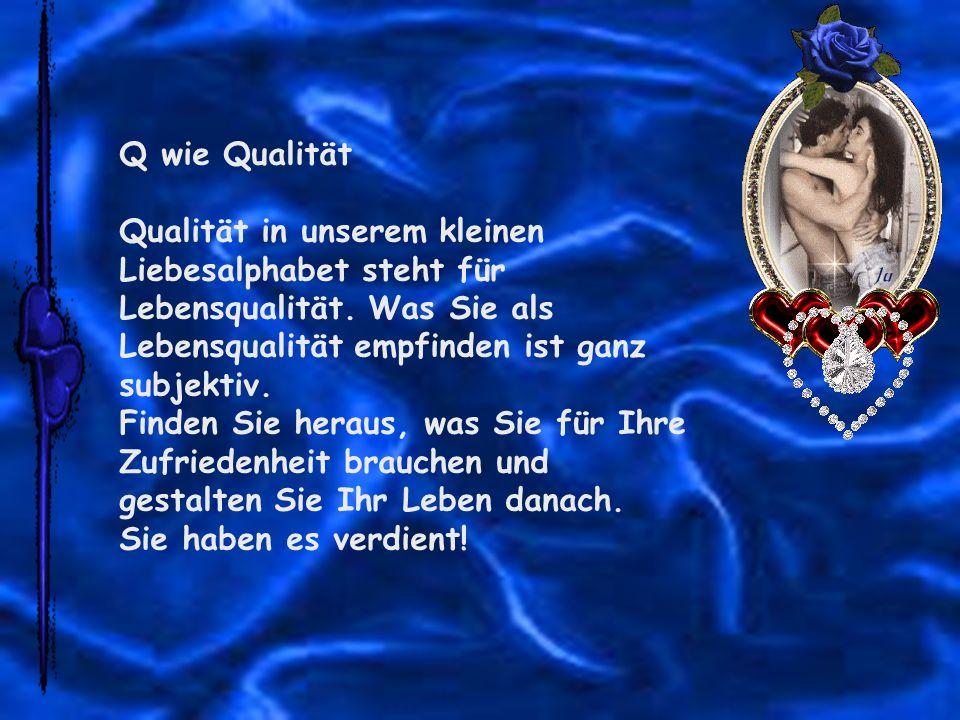 Q wie Qualität Qualität in unserem kleinen Liebesalphabet steht für Lebensqualität. Was Sie als Lebensqualität empfinden ist ganz subjektiv. Finden Si