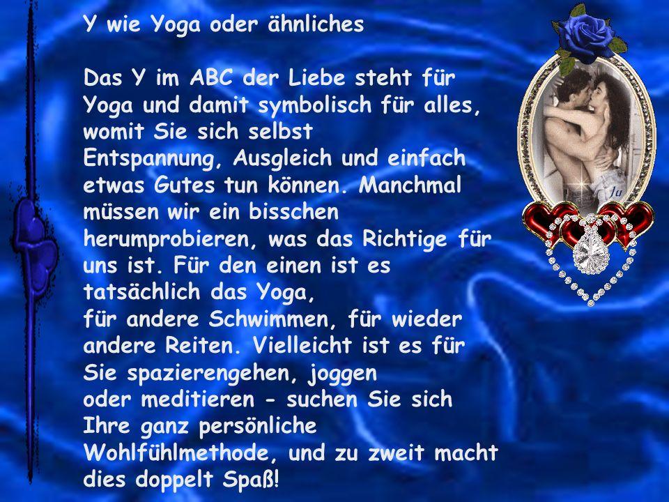 Y wie Yoga oder ähnliches Das Y im ABC der Liebe steht für Yoga und damit symbolisch für alles, womit Sie sich selbst Entspannung, Ausgleich und einfa