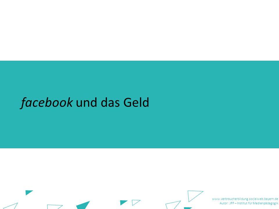 www.verbraucherbildung.socialweb.bayern.de Autor: JFF – Institut für Medienpädagogik www.verbraucherbildung.socialweb.bayern.de Autor: JFF – Institut für Medienpädagogik facebook und das Geld