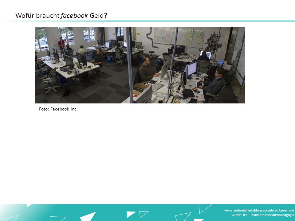 www.verbraucherbildung.socialweb.bayern.de Autor: JFF – Institut für Medienpädagogik Foto: Facebook Inc. Wofür braucht facebook Geld?