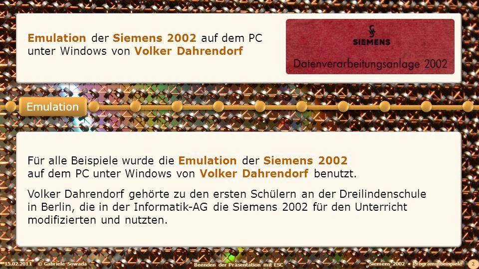 15.02.2011© Gabriele Sowada 2 Emulation Emulation der Siemens 2002 auf dem PC unter Windows von Volker Dahrendorf Für alle Beispiele wurde die Emulation der Siemens 2002 auf dem PC unter Windows von Volker Dahrendorf benutzt.