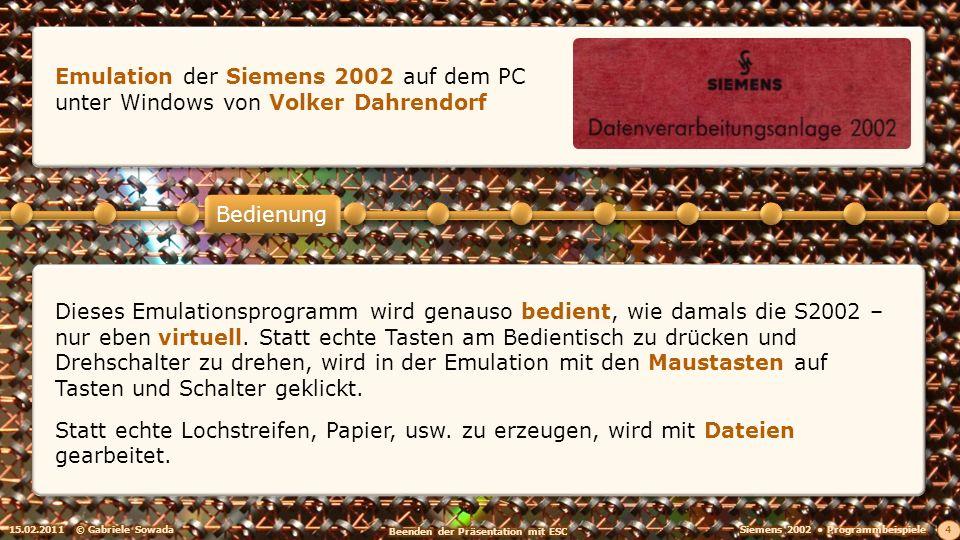 15.02.2011© Gabriele Sowada 4 Bedienung Emulation der Siemens 2002 auf dem PC unter Windows von Volker Dahrendorf Dieses Emulationsprogramm wird genauso bedient, wie damals die S2002 – nur eben virtuell.