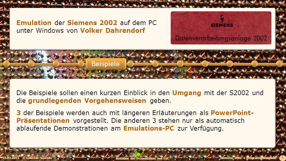 15.02.2011© Gabriele Sowada 5 Beispiele Emulation der Siemens 2002 auf dem PC unter Windows von Volker Dahrendorf Die Beispiele sollen einen kurzen Einblick in den Umgang mit der S2002 und die grundlegenden Vorgehensweisen geben.