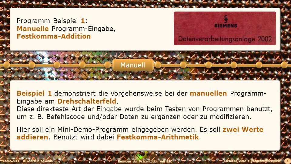 15.02.2011© Gabriele Sowada 6 Manuell Programm-Beispiel 1: Manuelle Programm-Eingabe, Festkomma-Addition Beispiel 1 demonstriert die Vorgehensweise bei der manuellen Programm- Eingabe am Drehschalterfeld.