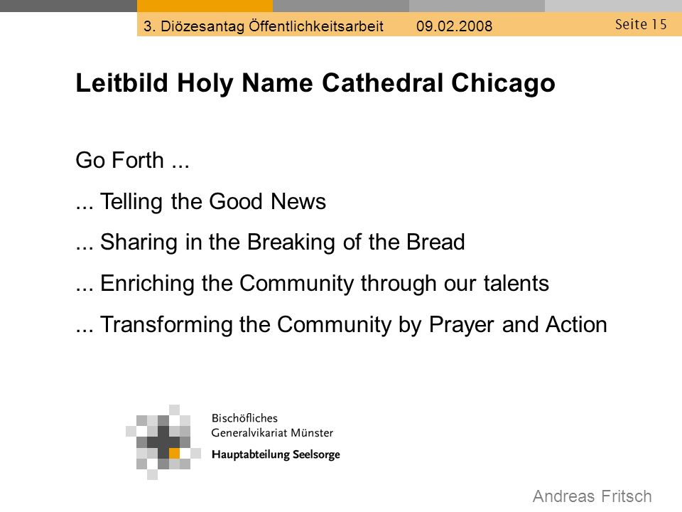 Andreas Fritsch 3. Diözesantag Öffentlichkeitsarbeit 09.02.2008 Seite 15 Leitbild Holy Name Cathedral Chicago Go Forth...... Telling the Good News...