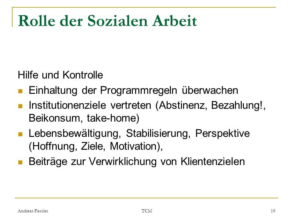 Andreas Fassler TCM 19 Rolle der Sozialen Arbeit Hilfe und Kontrolle Einhaltung der Programmregeln überwachen Institutionenziele vertreten (Abstinenz,