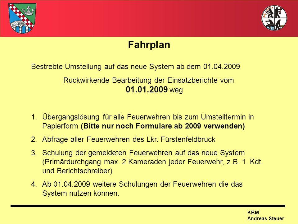 KBM Andreas Steuer Fahrplan Bestrebte Umstellung auf das neue System ab dem 01.04.2009 Rückwirkende Bearbeitung der Einsatzberichte vom 01.01.2009 weg