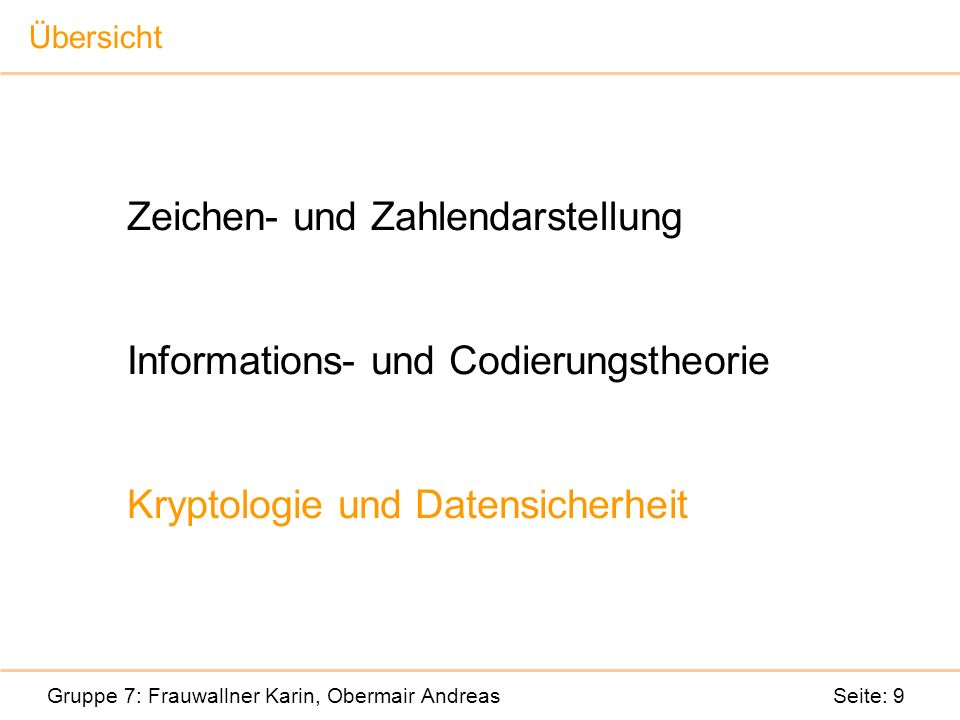Zeichen- und Zahlendarstellung Informations- und Codierungstheorie Kryptologie und Datensicherheit Gruppe 7: Frauwallner Karin, Obermair Andreas Seite: 9 Übersicht