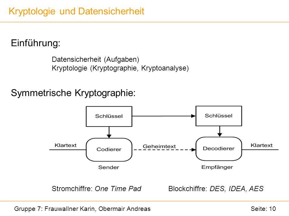Kryptologie und Datensicherheit Gruppe 7: Frauwallner Karin, Obermair Andreas Seite: 10 Einführung: Datensicherheit (Aufgaben) Kryptologie (Kryptographie, Kryptoanalyse) Symmetrische Kryptographie: Stromchiffre: Blockchiffre Stromchiffre: One Time PadBlockchiffre: DES, IDEA, AES