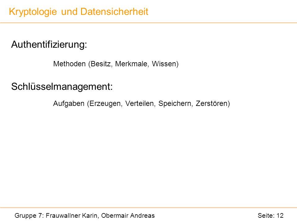 Kryptologie und Datensicherheit Gruppe 7: Frauwallner Karin, Obermair Andreas Seite: 12 Authentifizierung: Methoden (Besitz, Merkmale, Wissen) Schlüsselmanagement: Aufgaben (Erzeugen, Verteilen, Speichern, Zerstören)