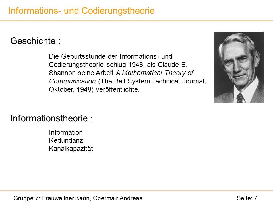 Informations- und Codierungstheorie Gruppe 7: Frauwallner Karin, Obermair Andreas Seite: 7 Geschichte : Die Geburtsstunde der Informations- und Codierungstheorie schlug 1948, als Claude E.
