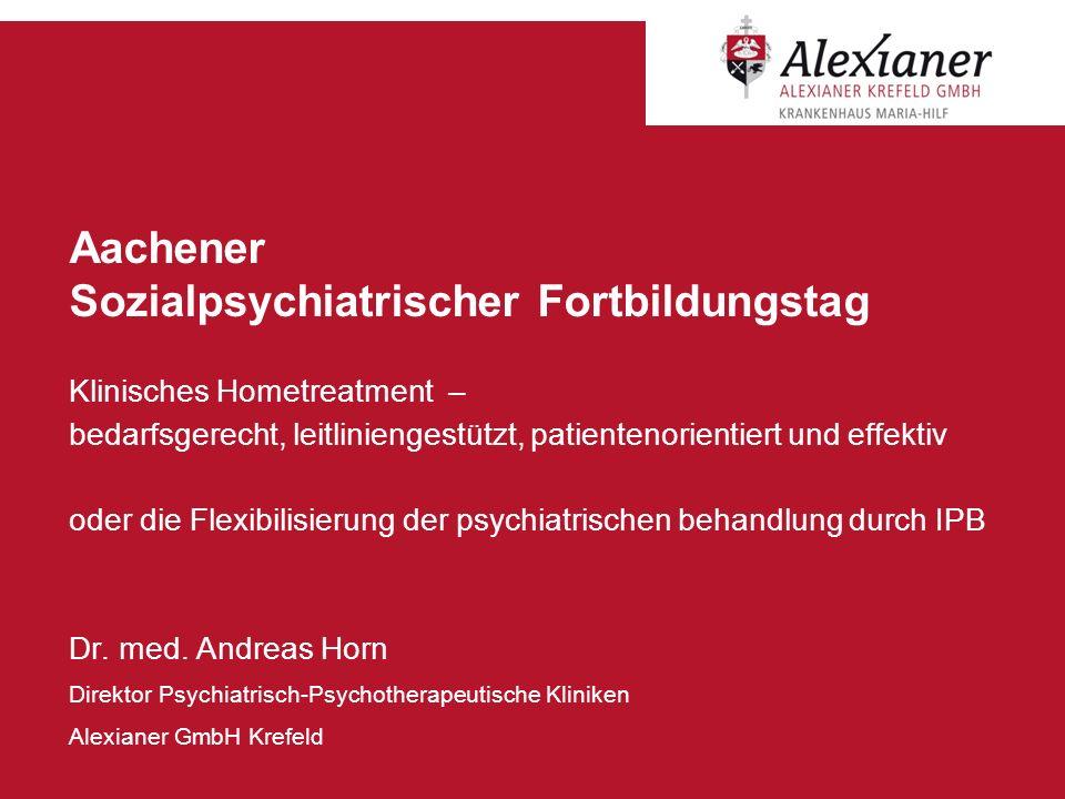 Aachener Sozialpsychiatrischer Fortbildungstag Klinisches Hometreatment – bedarfsgerecht, leitliniengestützt, patientenorientiert und effektiv oder di