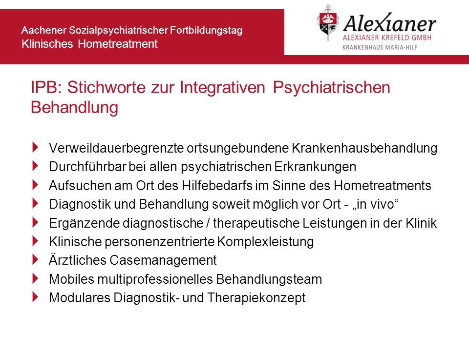 Aachener Sozialpsychiatrischer Fortbildungstag Klinisches Hometreatment IPB: Stichworte zur Integrativen Psychiatrischen Behandlung Verweildauerbegren
