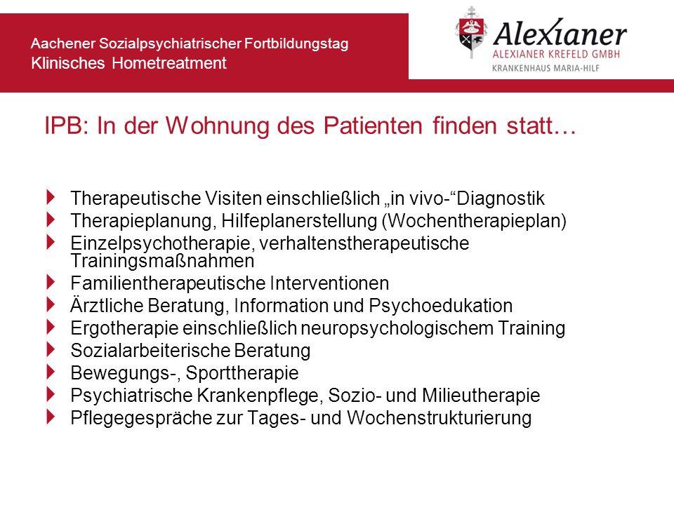 Aachener Sozialpsychiatrischer Fortbildungstag Klinisches Hometreatment IPB: In der Wohnung des Patienten finden statt… Therapeutische Visiten einschl