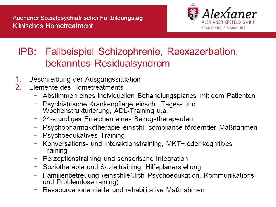Aachener Sozialpsychiatrischer Fortbildungstag Klinisches Hometreatment IPB: Fallbeispiel Schizophrenie, Reexazerbation, bekanntes Residualsyndrom 1.