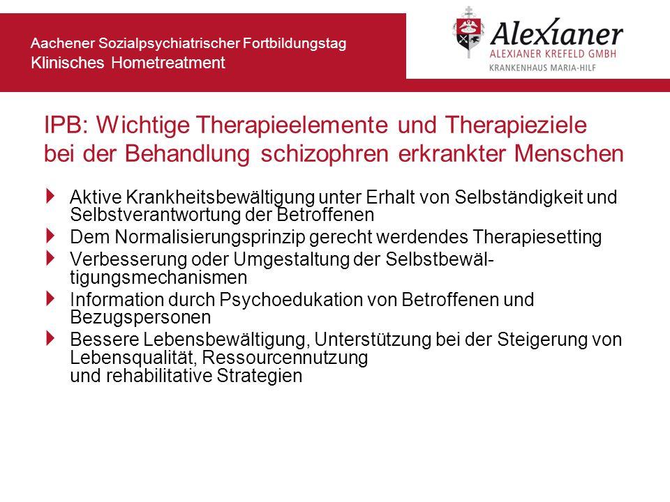Aachener Sozialpsychiatrischer Fortbildungstag Klinisches Hometreatment IPB: Wichtige Therapieelemente und Therapieziele bei der Behandlung schizophre