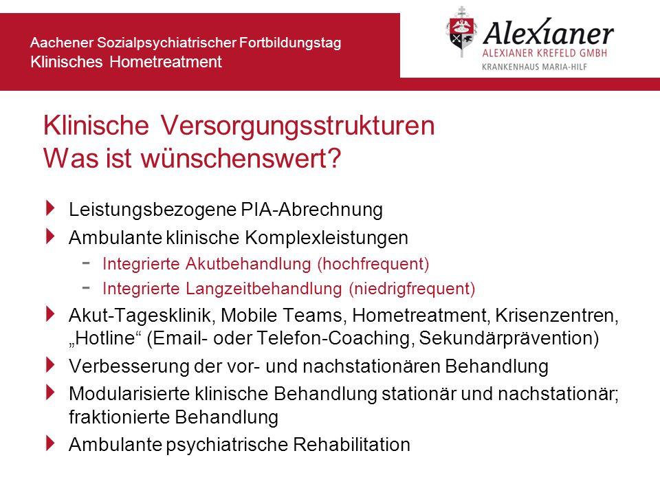 Aachener Sozialpsychiatrischer Fortbildungstag Klinisches Hometreatment Klinische Versorgungsstrukturen Was ist wünschenswert? Leistungsbezogene PIA-A