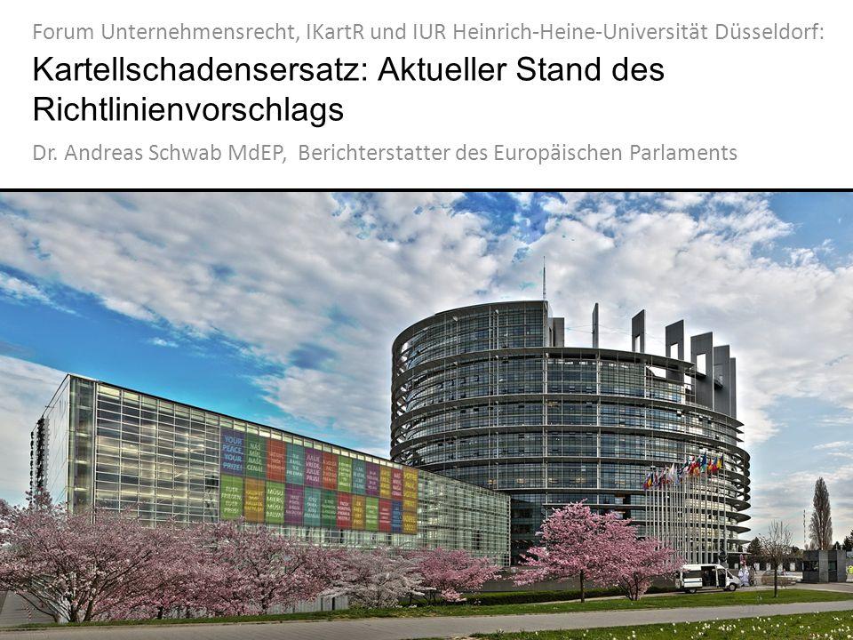 Kartellschadensersatz: Aktueller Stand des Richtlinienvorschlags Dr. Andreas Schwab MdEP, Berichterstatter des Europäischen Parlaments Forum Unternehm