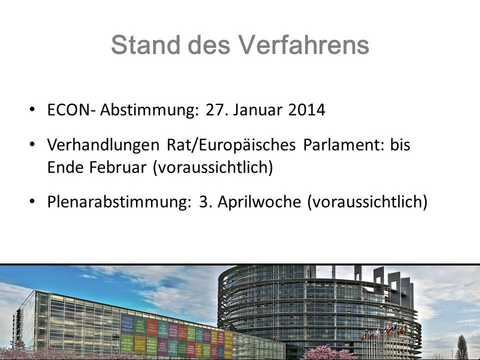 Stand des Verfahrens ECON- Abstimmung: 27. Januar 2014 Verhandlungen Rat/Europäisches Parlament: bis Ende Februar (voraussichtlich) Plenarabstimmung: