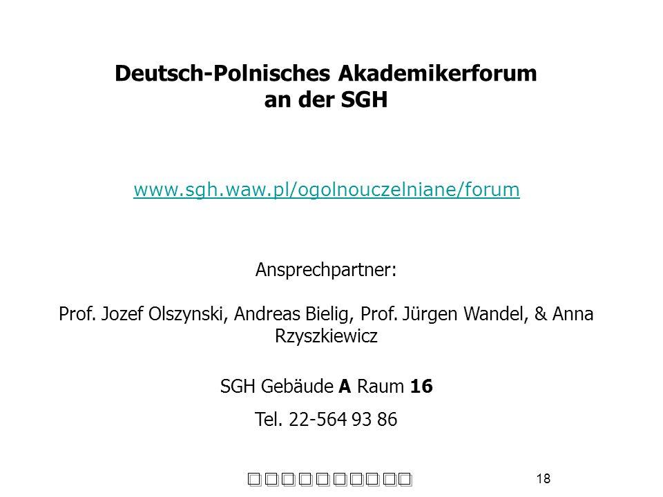 18 Deutsch-Polnisches Akademikerforum an der SGH www.sgh.waw.pl/ogolnouczelniane/forum Ansprechpartner: Prof. Jozef Olszynski, Andreas Bielig, Prof. J