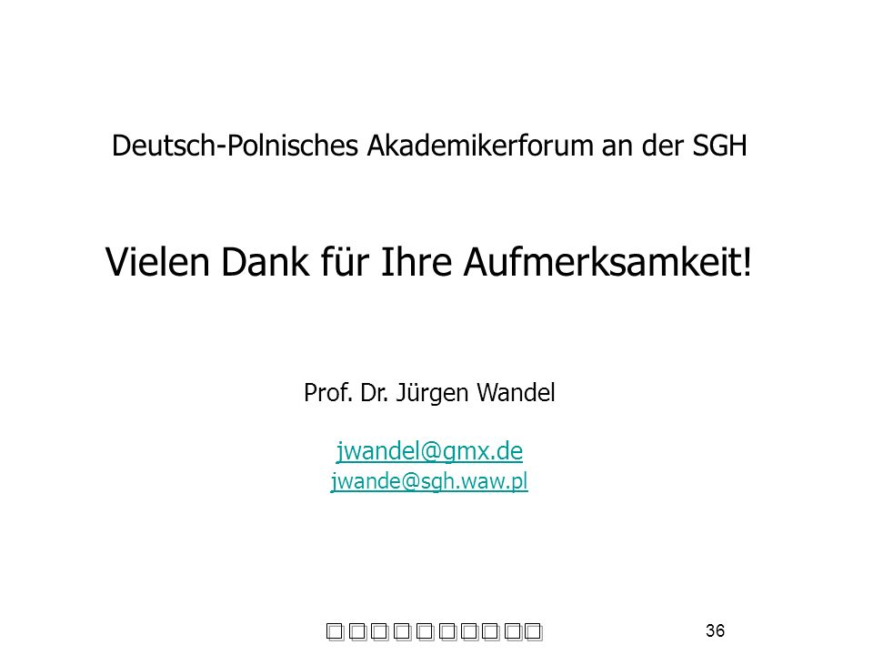36 Deutsch-Polnisches Akademikerforum an der SGH Vielen Dank für Ihre Aufmerksamkeit! Prof. Dr. Jürgen Wandel jwandel@gmx.de jwande@sgh.waw.pl