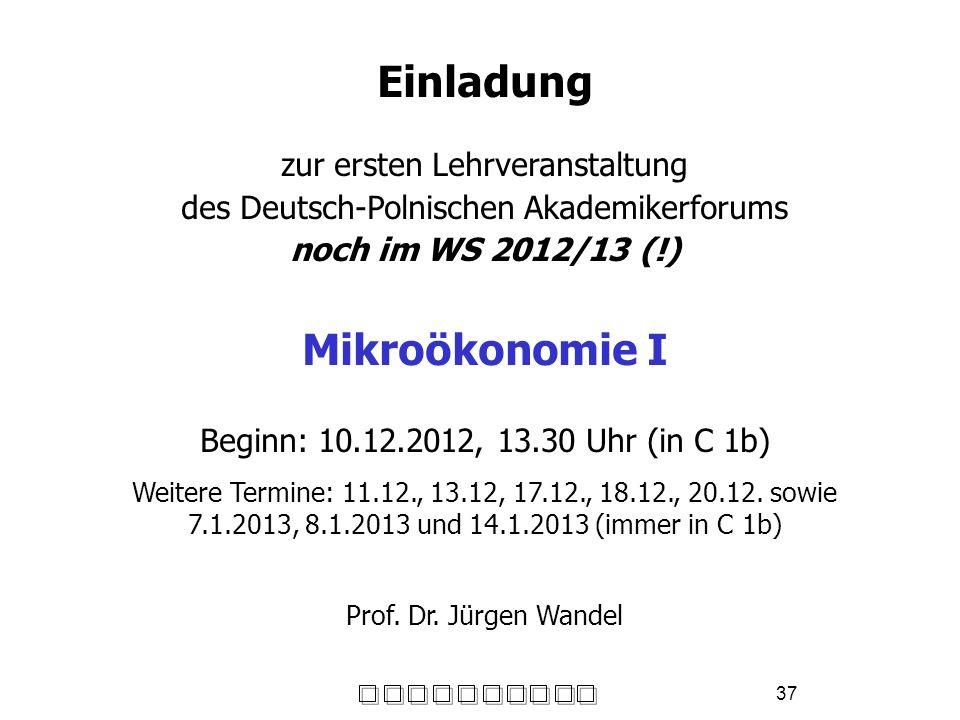 37 Einladung zur ersten Lehrveranstaltung des Deutsch-Polnischen Akademikerforums noch im WS 2012/13 (!) Mikroökonomie I Beginn: 10.12.2012, 13.30 Uhr