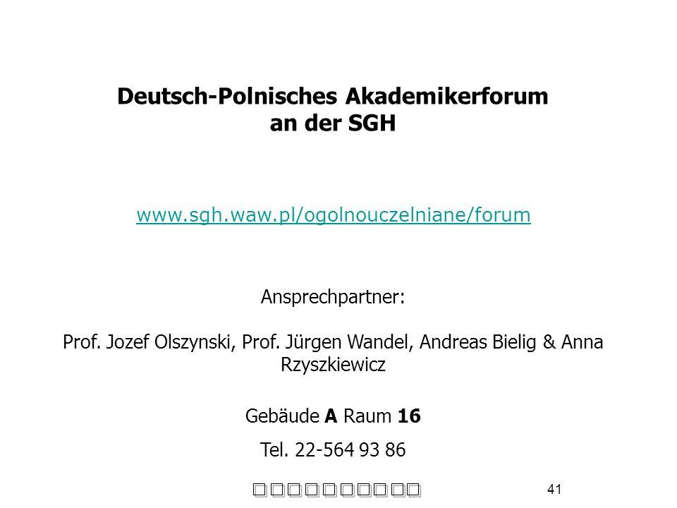 41 Deutsch-Polnisches Akademikerforum an der SGH www.sgh.waw.pl/ogolnouczelniane/forum Ansprechpartner: Prof. Jozef Olszynski, Prof. Jürgen Wandel, An