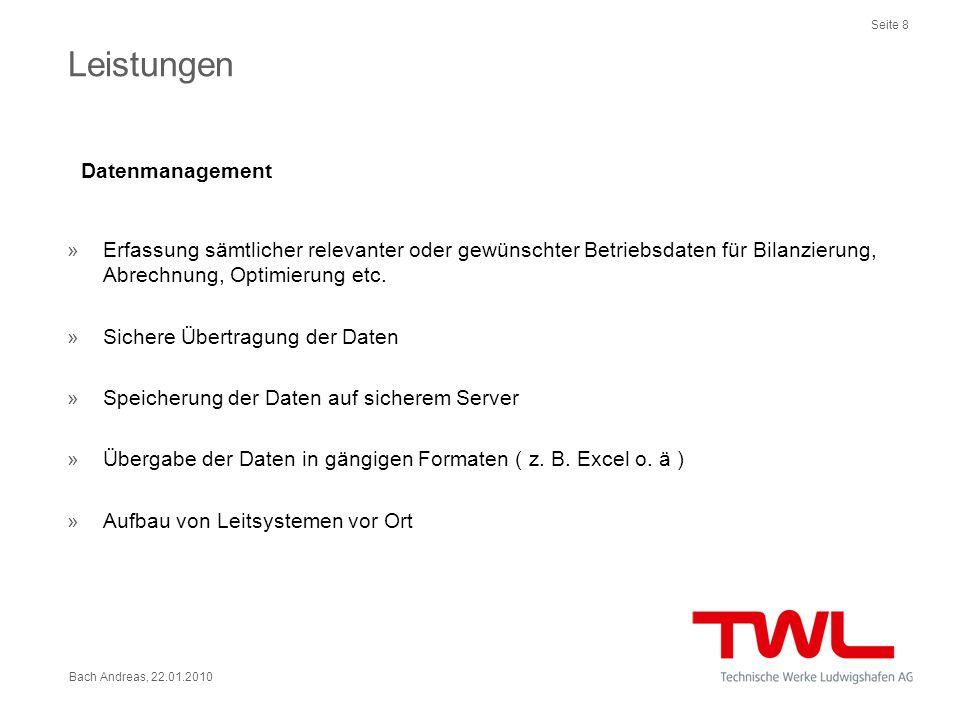 Seite 8 Bach Andreas, 22.01.2010 Leistungen Datenmanagement »Erfassung sämtlicher relevanter oder gewünschter Betriebsdaten für Bilanzierung, Abrechnu