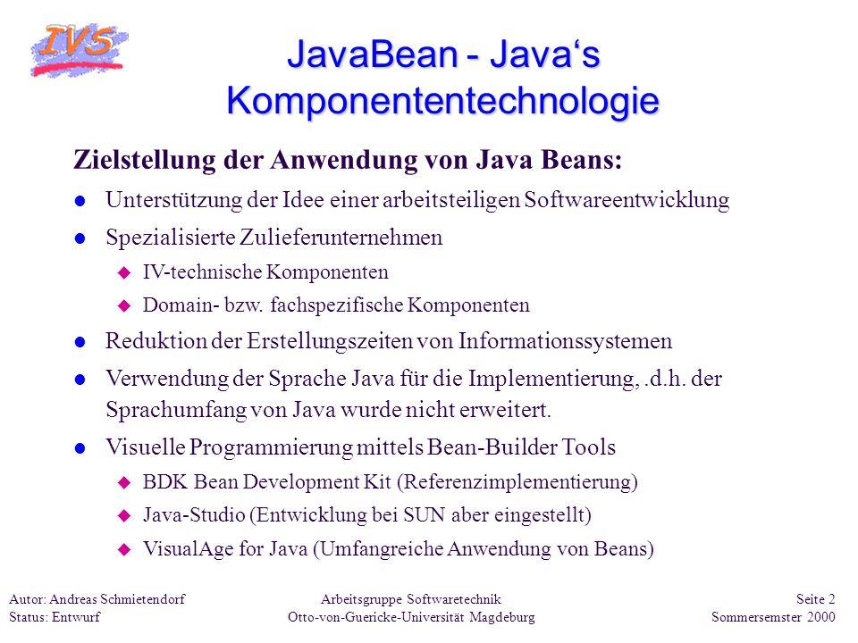 Arbeitsgruppe Softwaretechnik Otto-von-Guericke-Universität Magdeburg Autor: Andreas Schmietendorf Status: Entwurf Seite 13 Sommersemster 2000 JavaBean - Javas Komponententechnologie Beispiel eines Java-Beans 4: Diese Methode realisiert den eigentlichen Stop der Stopuhr soll ebenfalls im Bean-Builder- Tool zur Verfügung stehen.