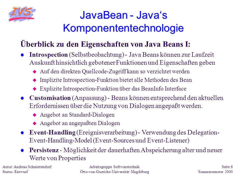 Arbeitsgruppe Softwaretechnik Otto-von-Guericke-Universität Magdeburg Autor: Andreas Schmietendorf Status: Entwurf Seite 7 Sommersemster 2000 JavaBean - Javas Komponententechnologie Überblick zu den Eigenschaften von Java Beans II: l Methoden - werden genutzt um entsprechende Properties des Beans zu ändern.
