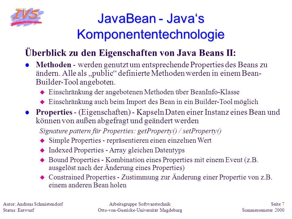 Arbeitsgruppe Softwaretechnik Otto-von-Guericke-Universität Magdeburg Autor: Andreas Schmietendorf Status: Entwurf Seite 28 Sommersemster 2000 EJB Enterprise Java Beans Aufbau einer EJB-Komponente: Besteht aus mindestens 3 Java-Klassen und dem Deployment-Deskriptor l Remote-Interface u Nutzung der EJB-Funktionalität über dieses Interface l Home-Interface u Realisierung das Erzeugen, Auffinden und Löschen des Beans l Bean-Implementierung u Implementiert die im Remote-Interface spezifizierten Methoden l XML - Deployment-Deskriptor (kurz DD) u Informationen und Anpassungen zum betrachteten Bean Die Verteilung (Deployment) der EJBs erfolgt zusammengefaßt innerhalb einer JAR-Datei.