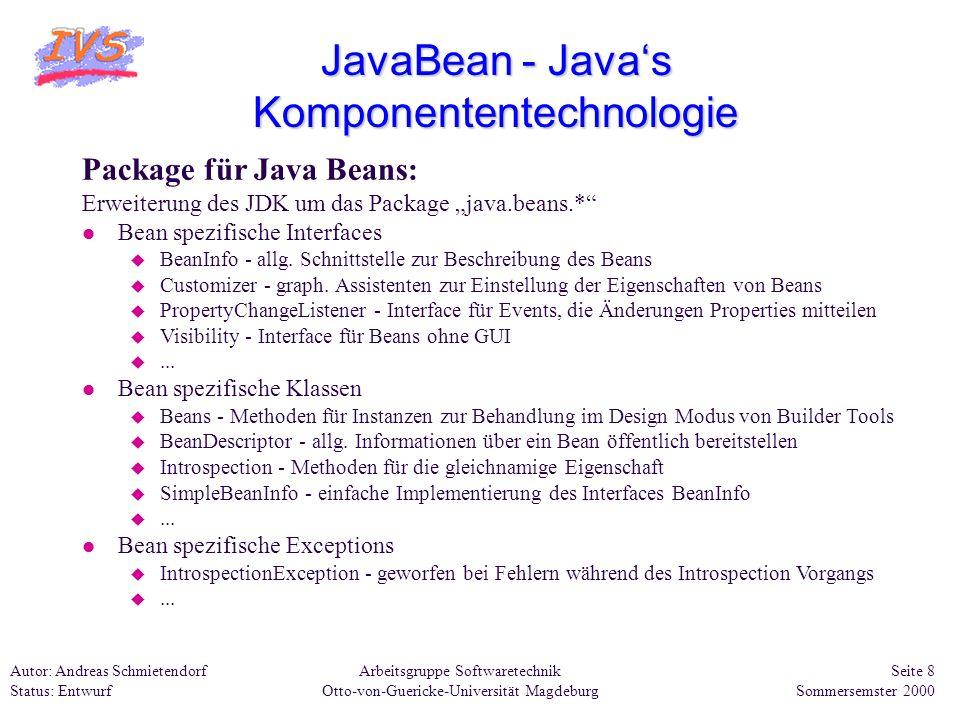 Arbeitsgruppe Softwaretechnik Otto-von-Guericke-Universität Magdeburg Autor: Andreas Schmietendorf Status: Entwurf Seite 19 Sommersemster 2000 JavaBean - Javas Komponententechnologie Visuelle Entwicklung unter dem BDK: Bean-Box, Container-Panel entspricht der späteren Java-Anwendung ToolBox, enthält eigene und Beispiel-Komponenten Property-Sheet, Anzeige der Eigenschaften ausgewählter Komponenten Funktionen des BDK: l benötigte Beans per Drag & Drop plaziert.