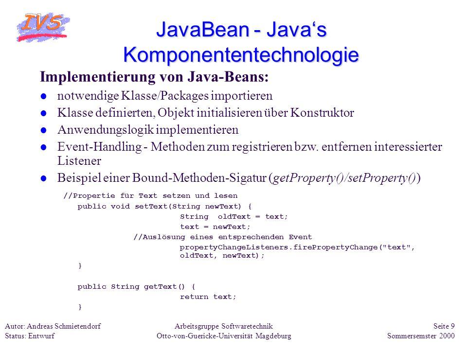 Arbeitsgruppe Softwaretechnik Otto-von-Guericke-Universität Magdeburg Autor: Andreas Schmietendorf Status: Entwurf Seite 10 Sommersemster 2000 JavaBean - Javas Komponententechnologie Beispiel eines Java-Beans 1: package Beans; import java.awt.*; import java.awt.event.*; import java.beans.*; import java.io.Serializable; Das folgende Bean3 wird von Panel abgeleitet und implementiert die Interfaces Serializable für die Realisierung der Persistenzeigenschaften eines Beans und Runnable um innerhalb des Beans Threads verwenden zu können.