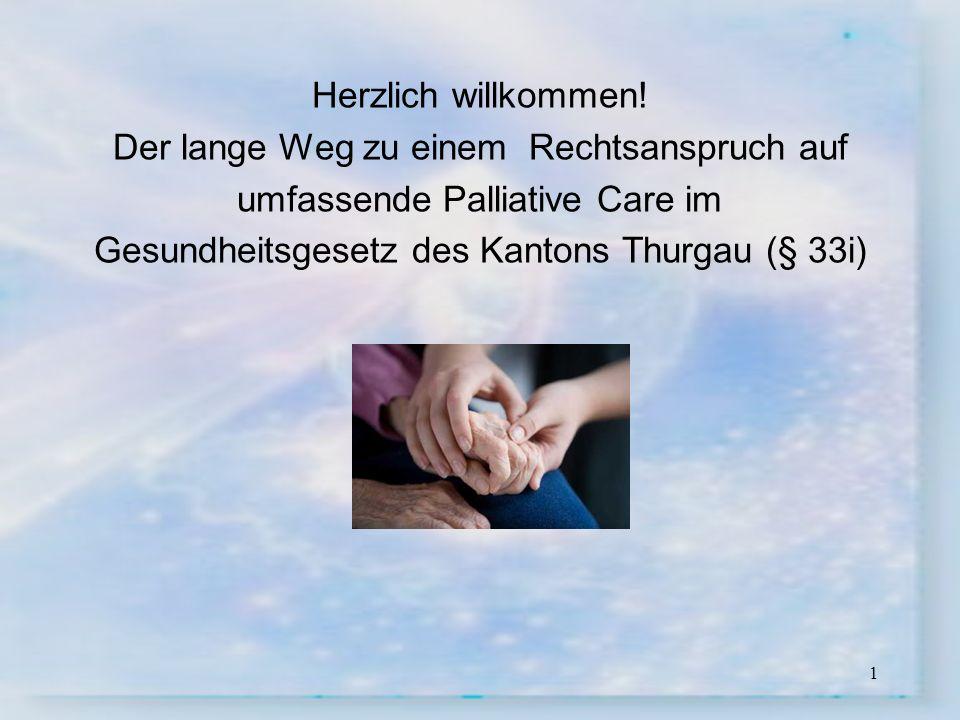 1 Herzlich willkommen! Der lange Weg zu einem Rechtsanspruch auf umfassende Palliative Care im Gesundheitsgesetz des Kantons Thurgau (§ 33i)