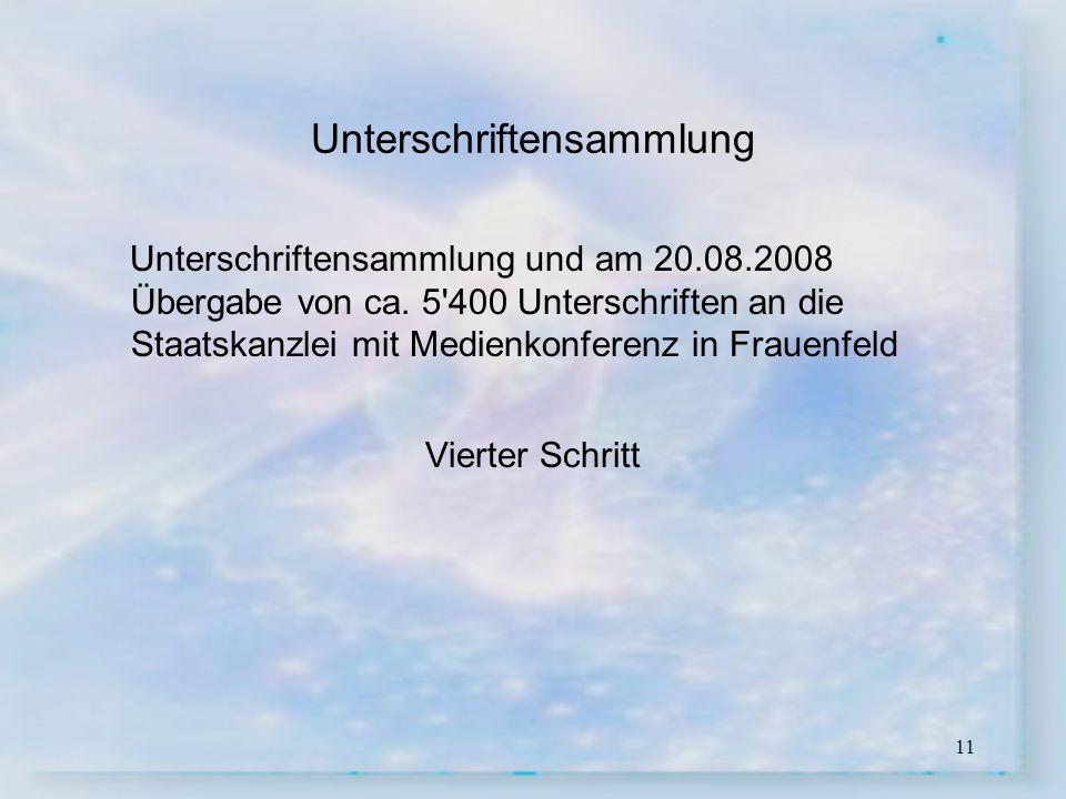 11 Unterschriftensammlung Unterschriftensammlung und am 20.08.2008 Übergabe von ca. 5'400 Unterschriften an die Staatskanzlei mit Medienkonferenz in F