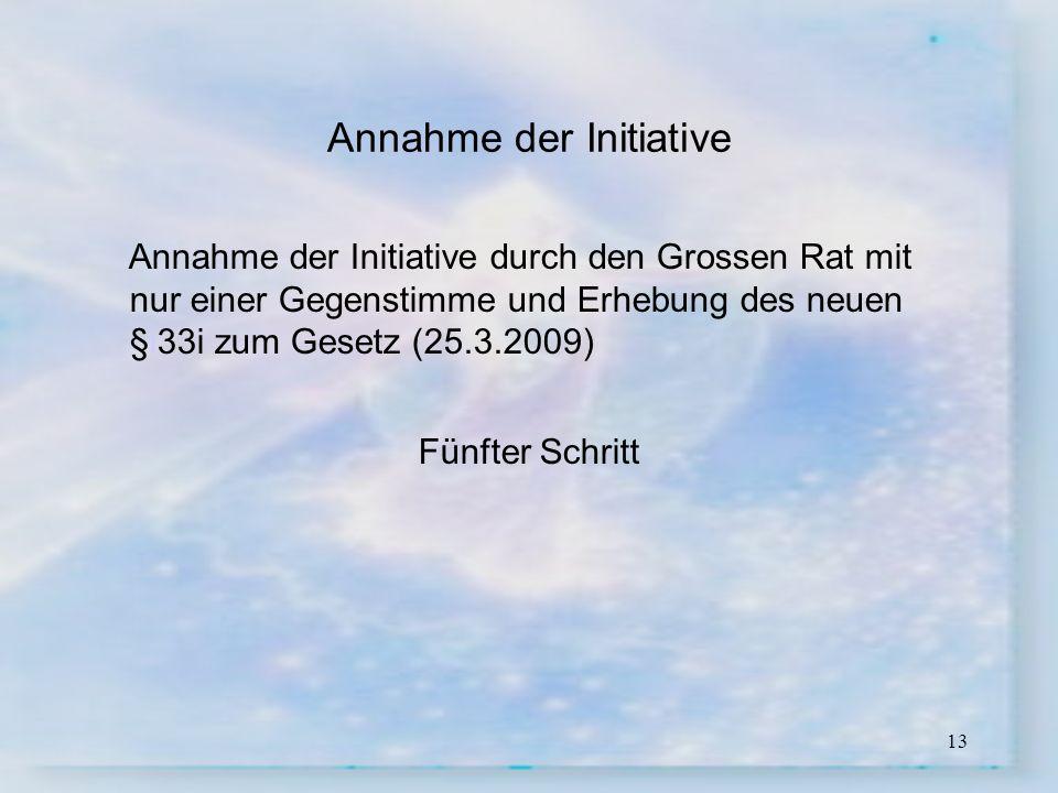 13 Annahme der Initiative Annahme der Initiative durch den Grossen Rat mit nur einer Gegenstimme und Erhebung des neuen §i33i zum Gesetz (25.3.2009) F