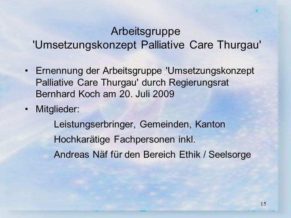 15 Arbeitsgruppe 'Umsetzungskonzept Palliative Care Thurgau' Ernennung der Arbeitsgruppe 'Umsetzungskonzept Palliative Care Thurgau' durch Regierungsr